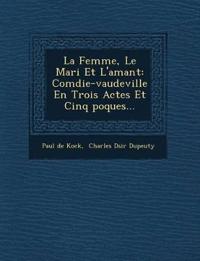 La Femme, Le Mari Et L'amant: Com¿die-vaudeville En Trois Actes Et Cinq ¿poques...