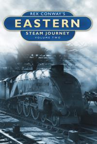 Rex Conway's Eastern Steam Journey Volume Two