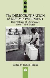 The Democratisation of Disempowerment: The Problem of Democracy in the Third World