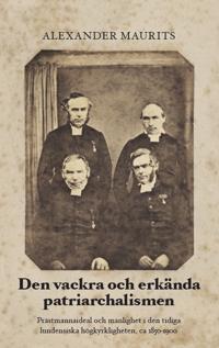 Den vackra och erkända patriarchalismen : prästmannaideal och manlighet i den tidiga lundensiska högkyrkligheten, ca 1850-1900