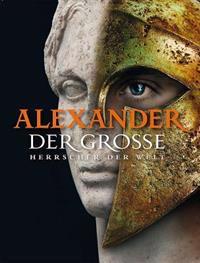 Alexander der Grosse: Herrscher der Welt