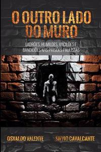 O Outro Lado Do Muro: Ladroes, Humildes, Vaciloes E Bandidoes NAS Prisoes Paulistas