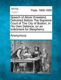 Speech of Abner Kneeland, Delivered Before the Supreme Court of the City of Boston, in His Own Defence, on an Indictment for Blasphemy