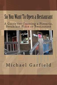 So You Want to Open a Restaurant: A Guide for Opening a Pizzeria, Breakfast Place or Restaurant