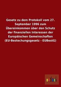 Gesetz Zu Dem Protokoll Vom 27. September 1996 Zum Ubereinkommen Uber Den Schutz Der Finanziellen Interessen Der Europaischen Gemeinschaften (Eu-Beste