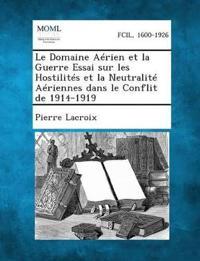 Le Domaine Aerien Et La Guerre Essai Sur Les Hostilites Et La Neutralite Aeriennes Dans Le Conflit de 1914-1919