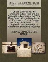 United States Ex Rel. the Shoshone Indian Tribe and the Arapahoe Indian Tribe of the Wind River Reservation in Wyoming, et al., Petitioner, V. Fred A. Seaton, Secretary of the Interior. U.S. Supreme Court Transcript of Record with Supporting Pleadings