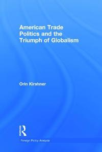 American Trade Politics and the Triumph of Globalism