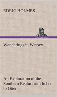 Wanderings in Wessex an Exploration of the Southern Realm from Itchen to Otter