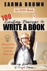 100 Exciting Reasons to Write a Book: During Good Times and Tough Times: Discover How to Give Your Book Manuscript the Sell Test!
