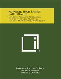 Advanced High Energy Rate Forming: Explosive, Pneumatic-Mechanical, Electro-Hydraulic, Magnetic, Explosive Metal Cutting and Welding