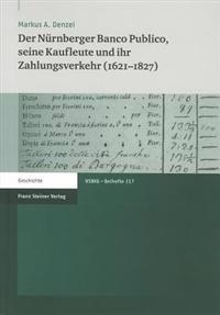 Der Nurnberger Banco Publico, Seine Kaufleute Und Ihr Zahlungsverkehr (1621-1827)