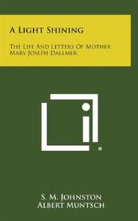 A Light Shining: The Life and Letters of Mother Mary Joseph Dallmer