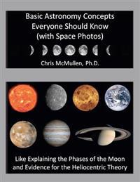 Basic Astronomy Concepts Everyone Should Know (with Space Photos): Like Explaining the Phases of the Moon and Evidence for the Heliocentric Theory