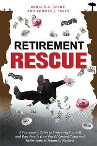 Retirement Rescue: A Consumer's Guide to Protecting Yourself and Your Family from Out of Control Taxes and Roller Coaster Financial Marke