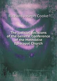 The Judicial Decisions of the General Conference of the Methodist Episcopal Church