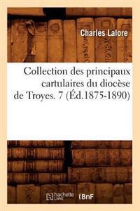 Collection Des Principaux Cartulaires Du Diocese de Troyes. 7 (Ed.1875-1890)