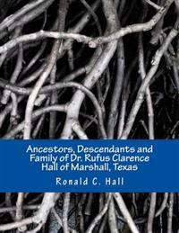 Ancestors, Descendants and Family of Dr. Rufus Clarence Hall of Marshall, Texas: Beginning with William Hall (C. 1715 - 1758) and a Study of Selected