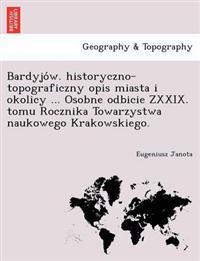 Bardyjo W. Historyczno-Topograficzny Opis Miasta I Okolicy ... Osobne Odbicie Zxxix. Tomu Rocznika Towarzystwa Naukowego Krakowskiego.