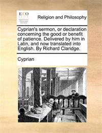 Cyprian's Sermon, or Declaration Concerning the Good or Benefit of Patience. Delivered by Him in Latin, and Now Translated Into English. by Richard Claridge.
