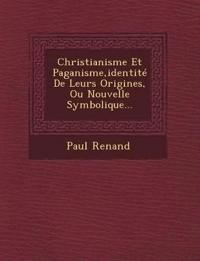 Christianisme Et Paganisme,identité De Leurs Origines, Ou Nouvelle Symbolique...