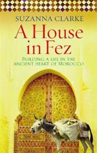 House in fez - building a life in the ancient heart of morocco