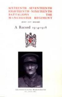 Sixteenth, Seventeenth, Eighteenth And Nineteenth Battalions the Manchester Regiment 1914-1918