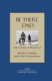 Be There Dad: The Power of Presence