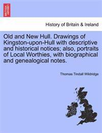 Old and New Hull. Drawings of Kingston-Upon-Hull with Descriptive and Historical Notices; Also, Portraits of Local Worthies, with Biographical and Genealogical Notes.