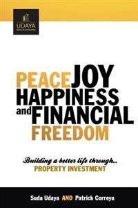 Peace Joy Happiness and Financial Freedom: Building a Better Life Through Property Investment
