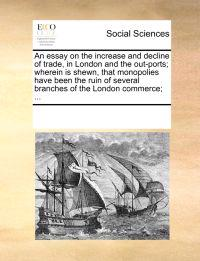 An Essay on the Increase and Decline of Trade, in London and the Out-Ports; Wherein Is Shewn, That Monopolies Have Been the Ruin of Several Branches of the London Commerce; ...