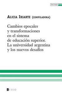 Cambios Epocales y Transformaciones En El Sistema de Educacion Superior: La Universidad Argentina y Los Nuevos Desafios