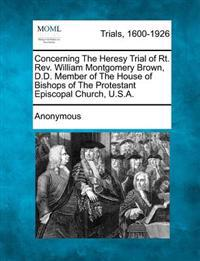 Concerning the Heresy Trial of Rt. REV. William Montgomery Brown, D.D. Member of the House of Bishops of the Protestant Episcopal Church, U.S.A.
