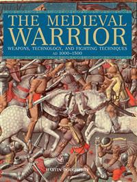 The Medieval Warrior: Weapons, Technology, and Fighting Techniques, AD 1000-1500