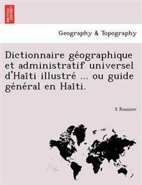 Dictionnaire GE Ographique Et Administratif Universel D'Hai Ti Illustre ... Ou Guide GE Ne Ral En Hai Ti.