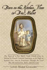 Born on the Kitchen Floor in Bois Mallet: The Story of a Free Black Creole Family from Its Arrival in French Colonial Louisiana, to Its Fight to Remai