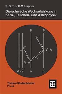 Die Schwache Wechselwirkung in Kern-, Teilchen- und Astrophysik