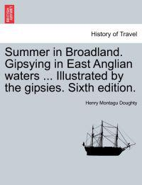 Summer in Broadland. Gipsying in East Anglian Waters ... Illustrated by the Gipsies. Sixth Edition.
