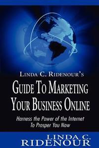 Linda C. Ridenour's Guide to Marketing Your Business Online: Harness the Power of the Internet to Prosper You Now