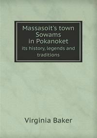 Massasoit's Town Sowams in Pokanoket Its History, Legends and Traditions