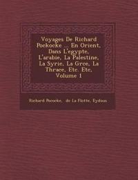 Voyages De Richard Pockocke ... En Orient, Dans L'egypte, L'arabie, La Palestine, La Syrie, La Gr¿ce, La Thrace, Etc. Etc, Volume 1