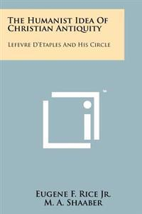 The Humanist Idea of Christian Antiquity: Lefevre D'Etaples and His Circle
