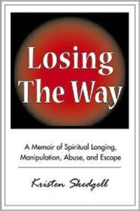 Losing the Way: A Memoir of Spiritual Longing, Manipulation, Abuse, and Escape