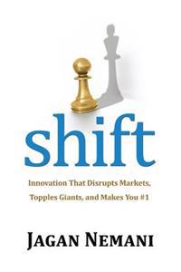 Shift: Innovation That Disrupts Markets, Topples Giants, and Makes You #1