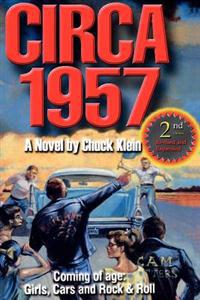Circa 1957-2nd Edn Revised & Expanded: Coming of Age, Girls, Cars and Rock & Roll-A Novel by Chuck Klein
