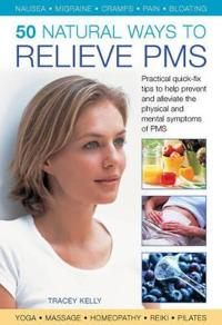 50 Natural Ways to Relieve PMS: Practical Quick-Fix Tips to Help Prevent and Alleviate the Physical and Mental Symptoms of PMS