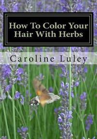 How to Color Your Hair with Herbs: The Ultimate Resource Guide