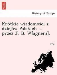 Kro Tkie Wiadomos CI Z Dziejo W Polskich ... Przez J. B. W[agnera].