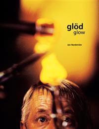 Glöd : ett glasbruk sover aldrig : dess hjärta brinner alltid = Glow : a glassworks never sleeps : its heart always burns