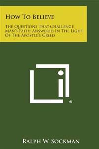 How to Believe: The Questions That Challenge Man's Faith Answered in the Light of the Apostle's Creed